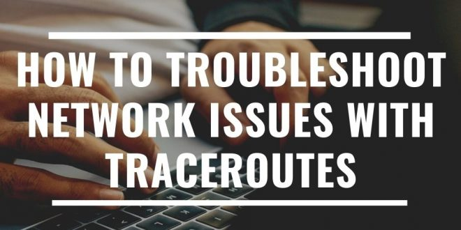 How to Troubleshoot Network Issues with Traceroutes