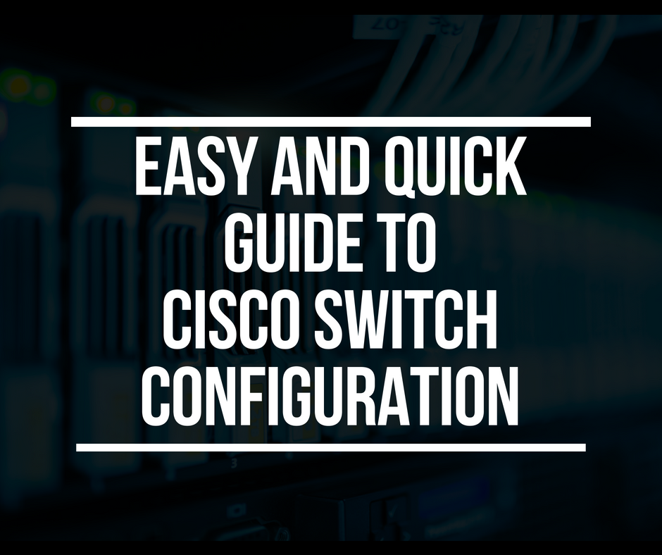 Cisco Switch Configuration: an Easy and Quick Guide