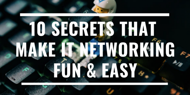 10 Secrets That Make IT Networking Fun And Easy