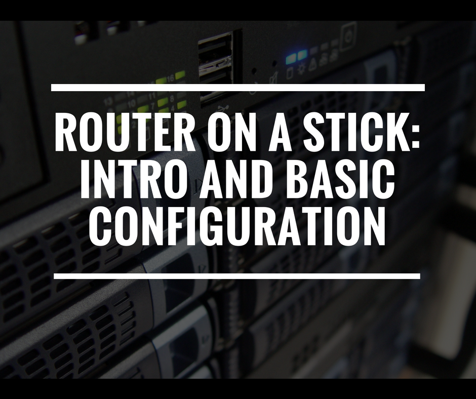 Router on a Stick: Intro & Configuration (with lab files