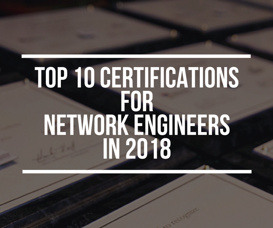 Certifications For Network Engineers The Top 10 List In 2018