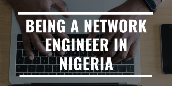 Being A Network Engineer in Nigeria: Professional Journey of Adeolu Owokade
